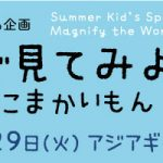 【7月8日号】Look at ! through the magnifying glasses / 用于扩大镜看看!展览会